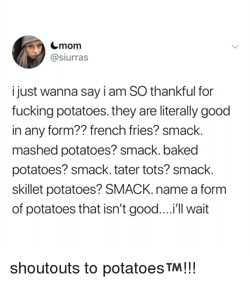 Tots: Cmom  @siurras  i just wanna say i am SO thankful for  fucking potatoes. they are literally good  in any form?? french fries? smack.  mashed potatoes? smack. baked  potatoes? smack. tater tots? smack  skillet potatoes? SMACK. name a form  of potatoes that isn't good....'l wait shoutouts to potatoes™️!!!