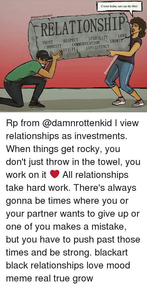 We Can Do This: C'mon babe, we can do this!  @damnrottenkid  RELATIONSHIP  TRUST  TRUSTRESPECT STABILITY LOVE  HONESTY MMUNICATION GROWT  ONETCOMMUNICATIONGROWTH  OYALTYCONSISTENCY Rp from @damnrottenkid I view relationships as investments. When things get rocky, you don't just throw in the towel, you work on it ❤ All relationships take hard work. There's always gonna be times where you or your partner wants to give up or one of you makes a mistake, but you have to push past those times and be strong. blackart black relationships love mood meme real true grow