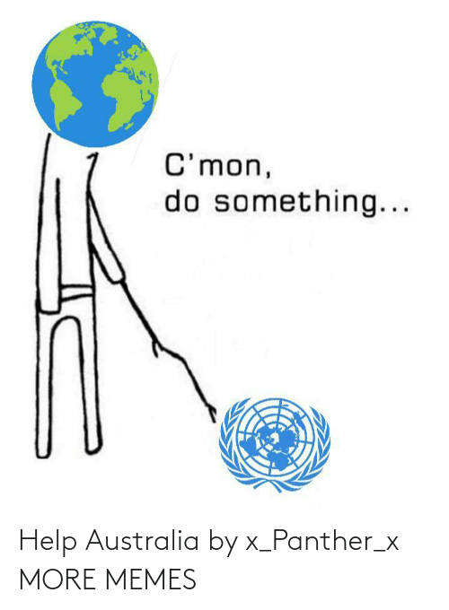 do something: C'mon,  do something... Help Australia by x_Panther_x MORE MEMES