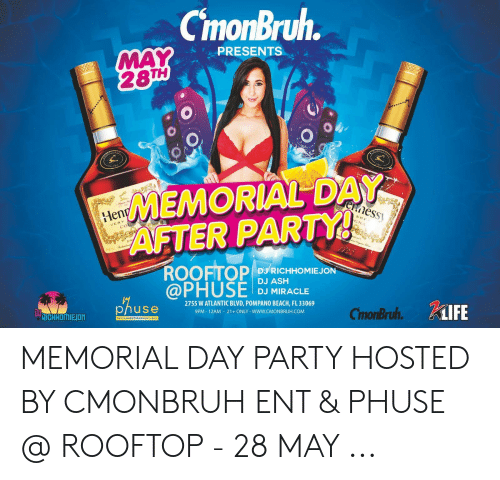 Karaoke Bar: CmonBruh.  MAY  28TH  PRESENTS  MEMORIAL DAY  ennessy  AFTER PARTY!  ROOFTOP  @PHUSE  Henn  SPE  GNA  VERY  COG  DJ RICHHOMIEJON  DJ ASH  DJ MIRACLE  2755 W ATLANTIC BLVD, POMPANO BEACH, FL 33069  9PM 12AM 21+ ONLY -WWw.CMONBRUH.COM  phuse  CimonBruh. KiIFE  DIICHMOMIEION  RESTAURANT KARAOKE BAR MEMORIAL DAY PARTY HOSTED BY CMONBRUH ENT & PHUSE @ ROOFTOP - 28 MAY ...