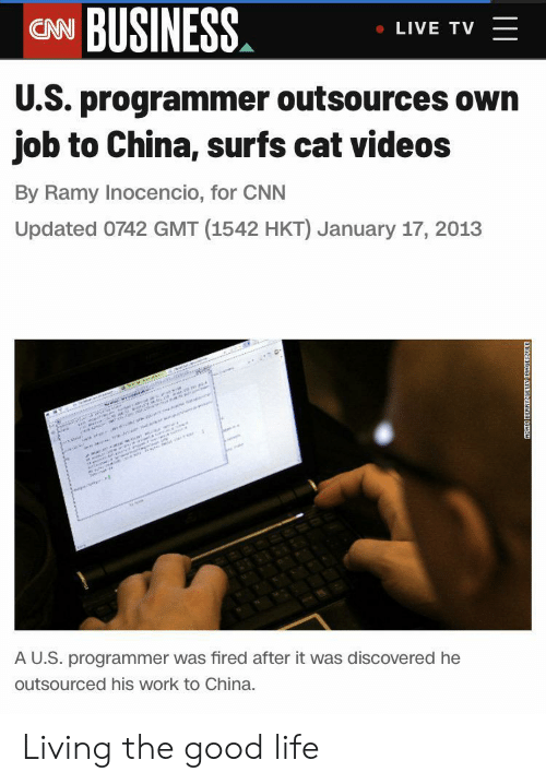 W E: CN BUSINESS  LIVE TV  U.S. programmer outsources own  job to China, surfs cat videos  By Ramy Inocencio, for CNN  Updated 0742 GMT (1542 HKT) January 17, 2013  w  e i r  sannann  AU.S. programmer was fired after it was discovered he  outsourced his work to China.  ADAK BERRYGETN D Living the good life