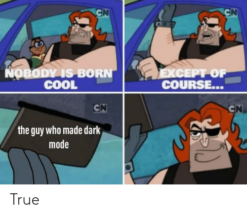 Guy Who: CN  CN  COO  NOBODY IS BORN  COOL  EXCEPT OF  COURSE...  CN  CN  the guy who made dark  mode True