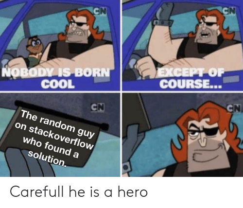 Cool, Hero, and Random: CN  CN  EXCEPT OF  COURSE...  NOBODY IS BORN  COOL  CN  CN  The random guy  on stackoverflow  who found a  solution. Carefull he is a hero