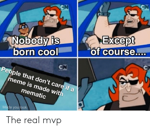 of course: CN  CN  Except  of course....  Nobody is  born cool  CN  CN  People that don't care if a  meme is made with  mematic  Made you look The real mvp