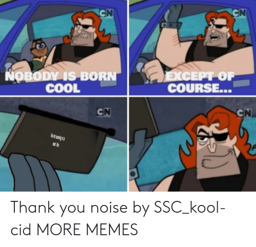 kool: CN  CN  LEXCEPT OF  COURSE...  NOBODY IS BORN  COOL  CN  CN  PRead thes Thank you noise by SSC_kool-cid MORE MEMES