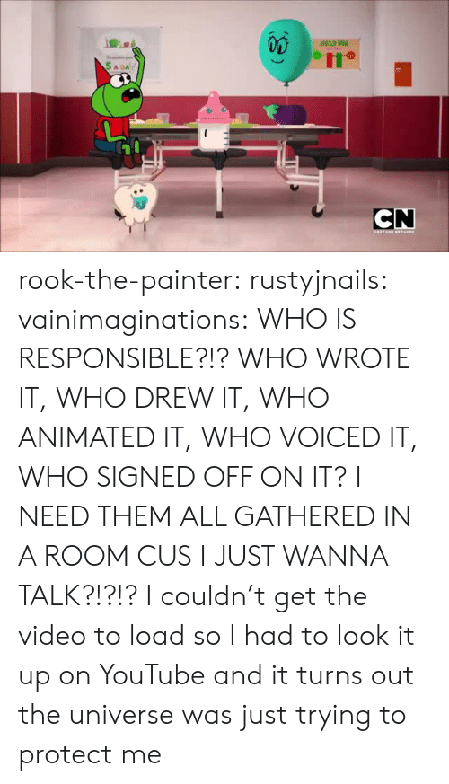 wanna talk: CN  EANTERN HETHGRE rook-the-painter:  rustyjnails:   vainimaginations:   WHO IS RESPONSIBLE?!? WHO WROTE IT, WHO DREW IT, WHO ANIMATED IT, WHO VOICED IT, WHO SIGNED OFF ON IT? I NEED THEM ALL GATHERED IN A ROOM CUS I JUST WANNA TALK?!?!?     I couldn't get the video to load so I had to look it up on YouTube and it turns out the universe was just trying to protect me