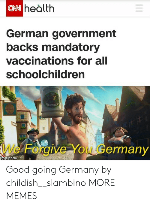 Backs: CN heàlth  German government  backs mandatory  vaccinations for all  schoolchildren  We Forgive You Germany  imgilip.com Good going Germany by childish__slambino MORE MEMES