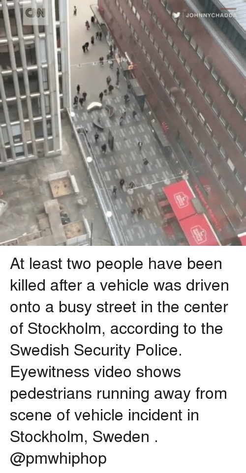 Memes, Police, and Sweden: CN  | JOHNNYCHADD  TTT At least two people have been killed after a vehicle was driven onto a busy street in the center of Stockholm, according to the Swedish Security Police. Eyewitness video shows pedestrians running away from scene of vehicle incident in Stockholm, Sweden . @pmwhiphop
