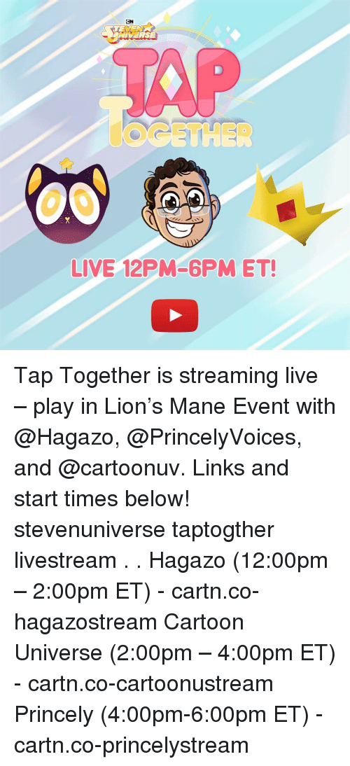 Memes, Cartoon, and Lion: CN  NIVERSE  LIVE 12PM-6PM ET! Tap Together is streaming live – play in Lion's Mane Event with @Hagazo, @PrincelyVoices, and @cartoonuv. Links and start times below! stevenuniverse taptogther livestream . . Hagazo (12:00pm – 2:00pm ET) - cartn.co-hagazostream Cartoon Universe (2:00pm – 4:00pm ET) - cartn.co-cartoonustream Princely (4:00pm-6:00pm ET) - cartn.co-princelystream