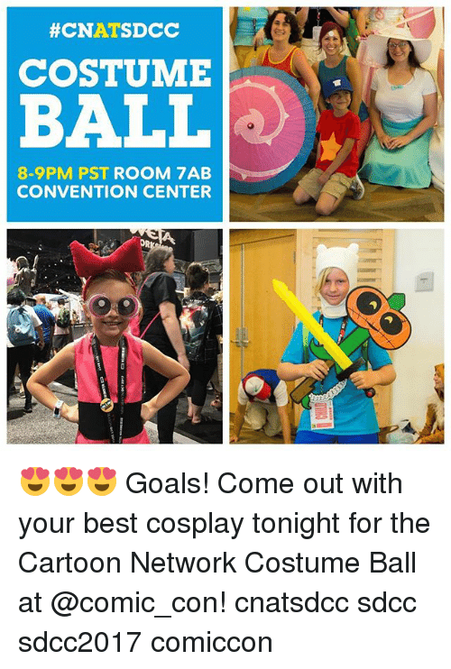 cartoon networks:  #CNATSDCC  COSTUME  BALL  8-9PM PST ROOM 7AB  CONVENTION CENTER  OR 😍😍😍 Goals! Come out with your best cosplay tonight for the Cartoon Network Costume Ball at @comic_con! cnatsdcc sdcc sdcc2017 comiccon