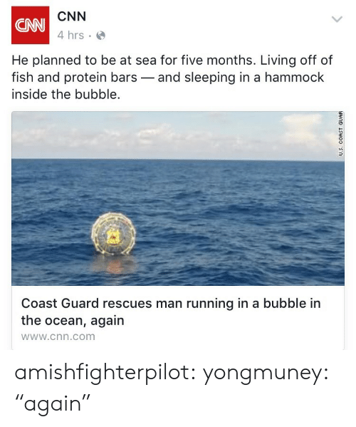 """Sleeping In: CNN  4 hrs  CNN  He planned to be at sea for five months. Living off of  fish and protein bars-and sleeping in a hammock  inside the bubble.  Coast Guard rescues man running in a bubble in  the ocean, again  wWw.cnn.com amishfighterpilot: yongmuney:  """"again"""""""