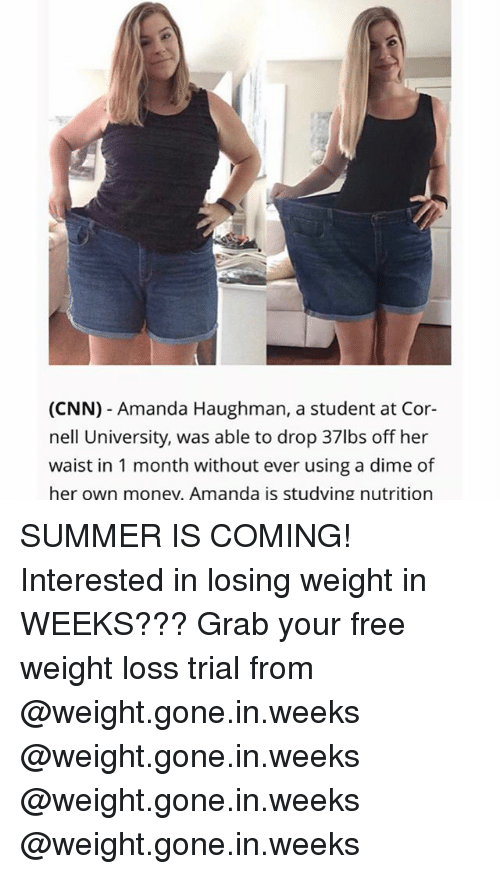 cnn.com, Money, and Summer: (CNN) - Amanda Haughman, a student at Cor-  nell University, was able to drop 37lbs off her  waist in 1 month without ever using a dime of  her own money, Amanda is studving nutrition SUMMER IS COMING! Interested in losing weight in WEEKS??? Grab your free weight loss trial from @weight.gone.in.weeks @weight.gone.in.weeks @weight.gone.in.weeks @weight.gone.in.weeks