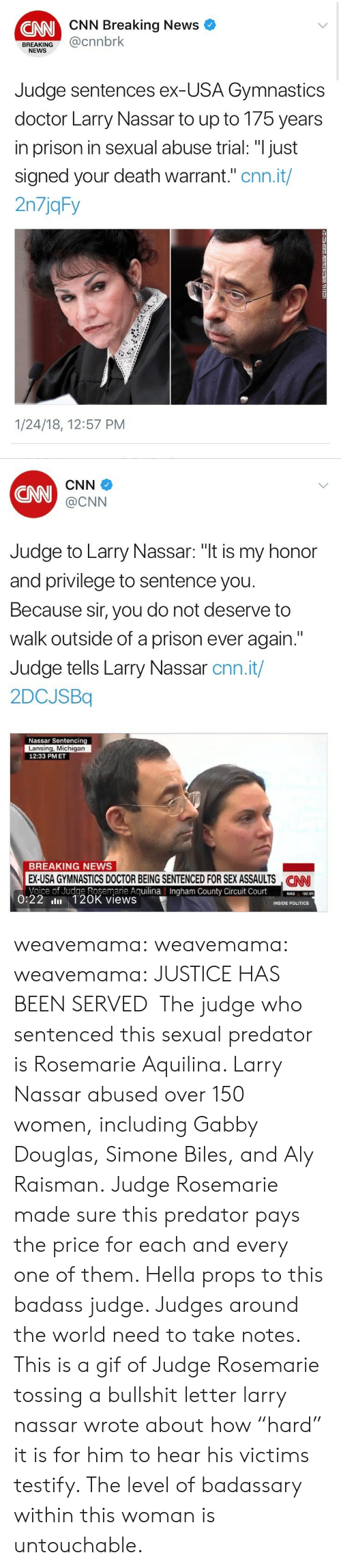 """Gymnastics: CNN Breaking News  CNN  BREAKING@cnnbrk  NEWS  Judge sentences ex-USA Gymnastics  doctor Larry Nassar to up to 175 years  in prison in sexual abuse trial: """"I just  signed your death warrant."""" cnn.it/  2n7jqFy  1/24/18, 12:57 PM   CNN  CNN  @CNN  Judge to Larry Nassar: """"t is my honor  and privilege to sentence you  Because sir, you do not deserve to  walk outside of a prison ever again.""""  Judge tells Larry Nassar cnn.it/  2DCJSBq  Nassar Sentencing  Lansing, Michigan  12:33 PMET  BREAKING NEWS  EX-USA GYMNASTICS DOCTOR BEING SENTENCED FOR SEX ASSAULTS NN  Voice of Judge Rosemarie AguilinaIngham County Circuit Court0  CAN  County  50.95  0:22 