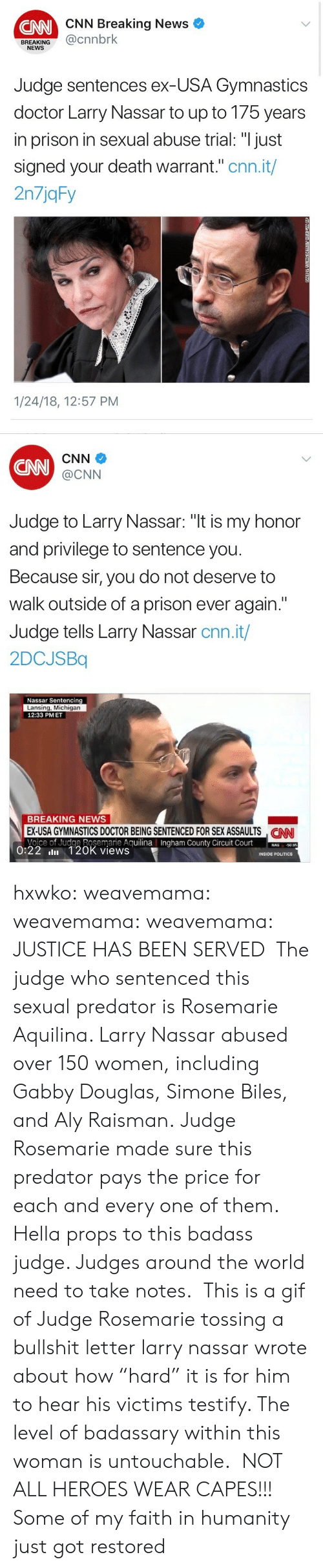 """cnn.com, Crime, and Doctor: CNN Breaking News  CNN  BREAKING@cnnbrk  NEWS  Judge sentences ex-USA Gymnastics  doctor Larry Nassar to up to 175 years  in prison in sexual abuse trial: """"I just  signed your death warrant."""" cnn.it/  2n7jqFy  1/24/18, 12:57 PM   CNN  CNN  @CNN  Judge to Larry Nassar: """"t is my honor  and privilege to sentence you  Because sir, you do not deserve to  walk outside of a prison ever again.""""  Judge tells Larry Nassar cnn.it/  2DCJSBq  Nassar Sentencing  Lansing, Michigan  12:33 PMET  BREAKING NEWS  EX-USA GYMNASTICS DOCTOR BEING SENTENCED FOR SEX ASSAULTS NN  Voice of Judge Rosemarie AguilinaIngham County Circuit Court0  CAN  County  50.95  0:22 