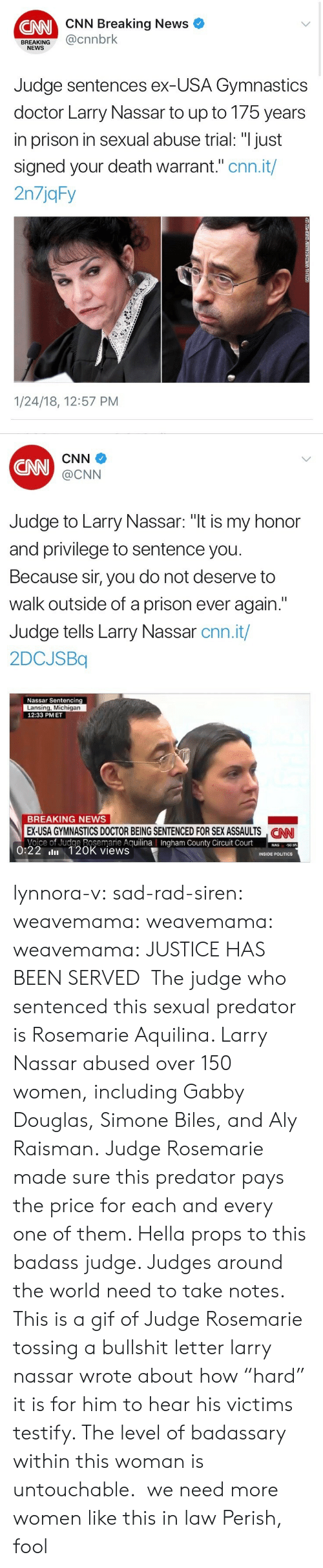 "Sentences: CNN Breaking News  CNN  BREAKING@cnnbrk  NEWS  Judge sentences ex-USA Gymnastics  doctor Larry Nassar to up to 175 years  in prison in sexual abuse trial: ""I just  signed your death warrant."" cnn.it/  2n7jqFy  1/24/18, 12:57 PM   CNN  CNN  @CNN  Judge to Larry Nassar: ""t is my honor  and privilege to sentence you  Because sir, you do not deserve to  walk outside of a prison ever again.""  Judge tells Larry Nassar cnn.it/  2DCJSBq  Nassar Sentencing  Lansing, Michigan  12:33 PMET  BREAKING NEWS  EX-USA GYMNASTICS DOCTOR BEING SENTENCED FOR SEX ASSAULTS NN  Voice of Judge Rosemarie AguilinaIngham County Circuit Court0  CAN  County  50.95  0:22 