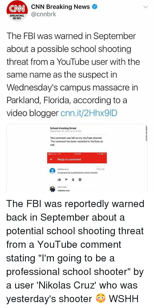 """Wednesdays: CNN Breaking News  CNN  BREAKING@cnnbrk  NEWS  The FBl was warned in September  about a possible school shooting  threat from a YouTube user with the  same name as the suspect in  Wednesday's campus massacre in  Parkland, Florida, according to a  video blogger cnn.it/2Hhx9ID  School shooting threat  September 24, 2017 at 8:14 PM  This comment was left on my YouTube channel.  The comment has been reported to YouTube as  well,  stl Verzon IT  7:56 PM  ←  Reply to comment  nikclas cruz  1 hour ago  Im going to be a professicnal school shooter  Add a reply  +nikolas cruz The FBI was reportedly warned back in September about a potential school shooting threat from a YouTube comment stating """"I'm going to be a professional school shooter"""" by a user 'Nikolas Cruz' who was yesterday's shooter 😳 WSHH"""