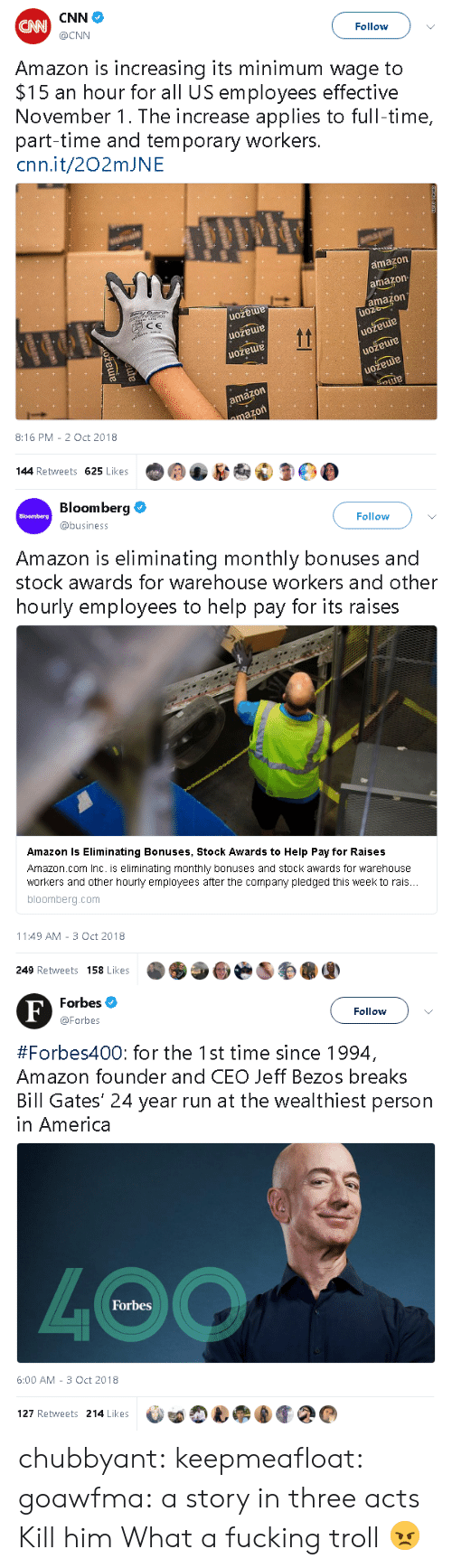 Warehouse: CNN  CAN  @CNN  Follow  Amazon is increasing its minimum wage to  $15 an hour for all US employees effective  November 1. The increase applies to full-time,  part-time and temporary workers.  cnn.it/202mJNE  amazon  amazon  amazon  uoz  ocyduer  uozeue  CE  tt  amazon  amazon  uožeuie  uožeuue  amazon  ama  amazon  mazon  8:16 PM 2 Oct 2018  144 Retweets 625 Likes  le  amazo  ama  amagm  t   Bloomberg  Follow  Bloomberg  @business  Amazon is eliminating  monthly bonuses and  stock awards for warehouse workers and other  hourly employees to help pay for its raises  Amazon Is Eliminating Bonuses, Stock Awards to Help Pay for Raises  Amazon.com Inc. is eliminating monthly bonuses and stock awards for warehouse  workers and other hourly employees after the company pledged this week to rais...  bloomberg.com  11:49 AM 3 Oct 2018  249 Retweets 158 Likes   Forbes  F  Follow  @Forbes  #Forbes400: for the 1st time since 1994,  Amazon founder and CEO Jeff Bezos breaks  Bill Gates' 24 year run at the wealthiest person  in America  4OO  Forbes  6:00 AM 3 Oct 2018  127 Retweets 214 Likes chubbyant:  keepmeafloat:   goawfma: a story in three acts  Kill him   What a fucking troll 😠