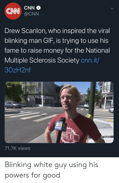 powers: CNN  CN  @CNN  Drew Scanlon, who inspired the viral  blinking man GIF, is trying to use his  fame to raise money for the National  Multiple Sclerosis Society cnn.it/  30zH2nf  KPIX  050  KPIX KPHE  BIG EL  EST 99  71.7K views Blinking white guy using his powers for good