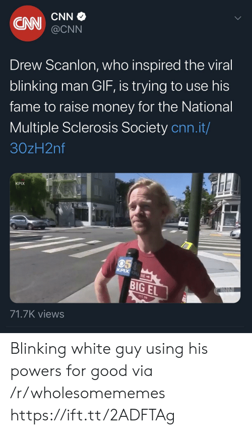 powers: CNN  CN  @CNN  Drew Scanlon, who inspired the viral  blinking man GIF, is trying to use his  fame to raise money for the National  Multiple Sclerosis Society cnn.it/  30zH2nf  KPIX  050  KPIX KPHE  BIG EL  EST 99  71.7K views Blinking white guy using his powers for good via /r/wholesomememes https://ift.tt/2ADFTAg