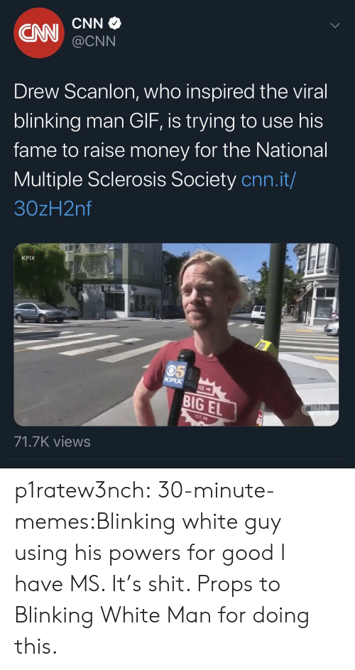 props: CNN  CN  @CNN  Drew Scanlon, who inspired the viral  blinking man GIF, is trying to use his  fame to raise money for the National  Multiple Sclerosis Society cnn.it/  30zH2nf  KPIX  050  KPIX KPHE  BIG EL  EST 99  71.7K views p1ratew3nch:  30-minute-memes:Blinking white guy using his powers for good I have MS. It's shit. Props to Blinking White Man for doing this.