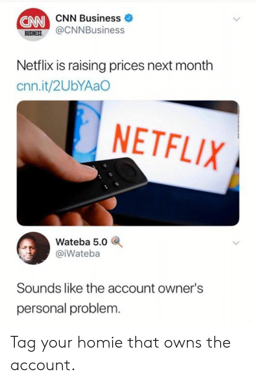 5 0: CNN  CNN Business  USINES@CNNBusiness  BUSINESS  Netflix is raising prices next month  cnn.it/2UbYAaO  NETFLIX  Wateba 5.0  @iWateba  Sounds like the account owner's  personal problem. Tag your homie that owns the account.