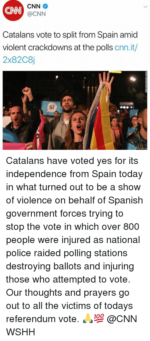 cnn.com, Memes, and Police: CNN  CNN  @CNN  Catalans vote to split from Spain amid  violent crackdowns at the polls cnn.it/  2x82C8j Catalans have voted yes for its independence from Spain today in what turned out to be a show of violence on behalf of Spanish government forces trying to stop the vote in which over 800 people were injured as national police raided polling stations destroying ballots and injuring those who attempted to vote. Our thoughts and prayers go out to all the victims of todays referendum vote. 🙏💯 @CNN WSHH