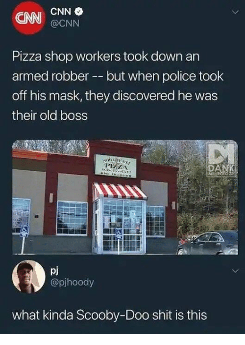 cnn.com, Pizza, and Police: CNN  CNN  @CNN  Pizza shop workers took down an  armed robber --but when police took  off his mask, they discovered he was  their old boss  pj  @pjhoody  what kinda Scooby-Doo shit is this