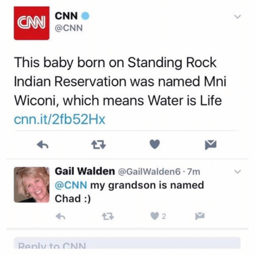 chad: CNN  CNN  @CNN  This baby born on Standing Rock  Indian Reservation was named Mni  Wiconi, which means Water is Life  cnn.it/2fb52Hx  17  Gail Walden @GailWalden6 7m  @CNN my grandson is named  Chad :  2  Renly to CN