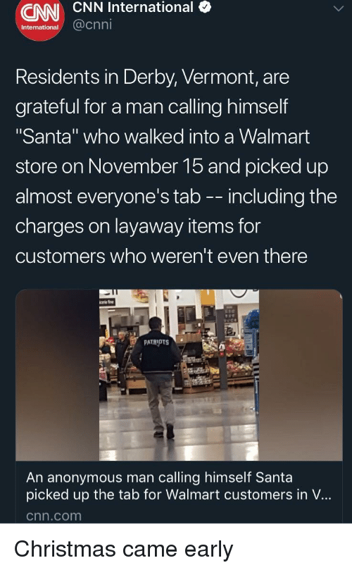"""Vermont: CNN CNN International (  International  @cnni  Residents in Derby, Vermont, are  grateful for a man calling himself  """"Santa"""" who walked into a Walmart  store on November 15 and picked up  almost everyone's tab -- including the  charges on layaway items for  customers who weren't even there  An anonymous man calling himself Santa  picked up the tab for Walmart customers in V...  cnn.com Christmas came early"""