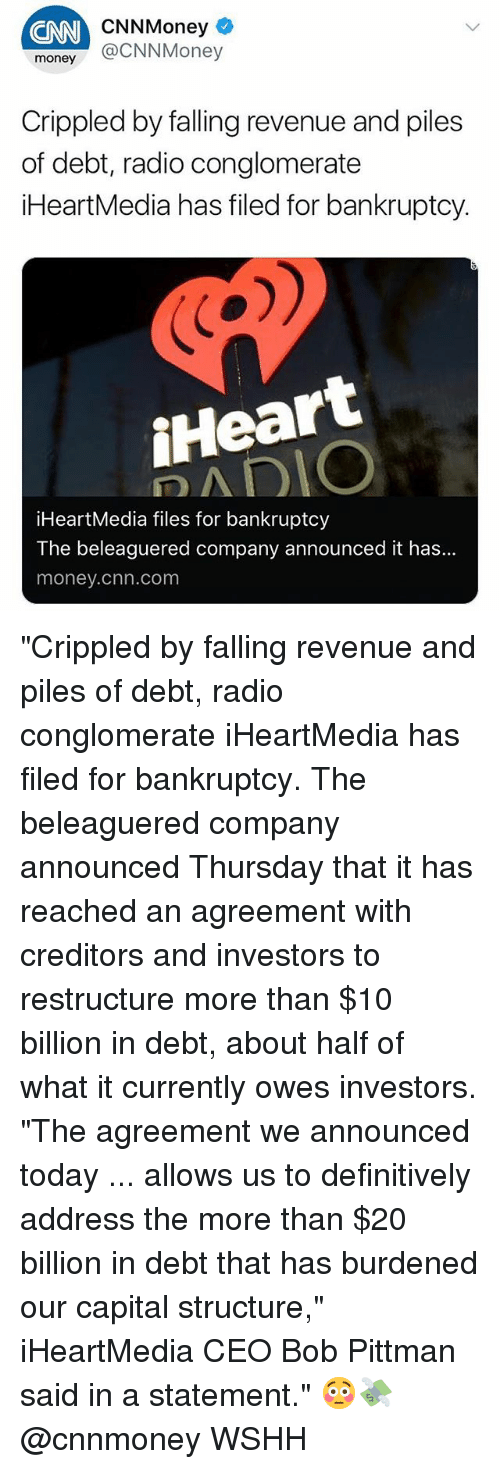 """cnn.com, Memes, and Money: CNN  CNNMoney  money @CNNMoney  Crippled by falling revenue and piles  of debt, radio conglomerate  iHeartMedia has filed for bankruptcy.  iHeart  iHeartMedia files for bankruptcy  The beleaguered company announced it has...  money.chn.com """"Crippled by falling revenue and piles of debt, radio conglomerate iHeartMedia has filed for bankruptcy. The beleaguered company announced Thursday that it has reached an agreement with creditors and investors to restructure more than $10 billion in debt, about half of what it currently owes investors. """"The agreement we announced today ... allows us to definitively address the more than $20 billion in debt that has burdened our capital structure,"""" iHeartMedia CEO Bob Pittman said in a statement."""" 😳💸 @cnnmoney WSHH"""