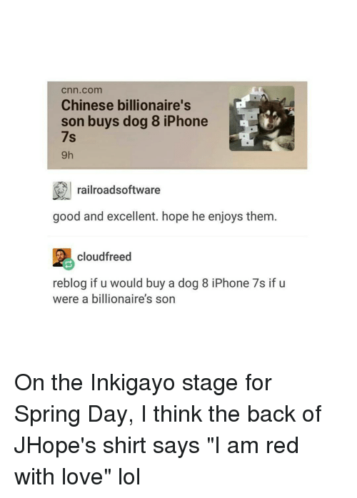 "iphon: Cnn com  Chinese billionaire's  son buys dog 8 iPhone  7s  railroadsoftware  good and excellent. hope he enjoys them  cloudfreed  reblog if u would buy a dog 8 iPhone 7s if u  were a billionaire's son On the Inkigayo stage for Spring Day, I think the back of JHope's shirt says ""I am red with love"" lol"