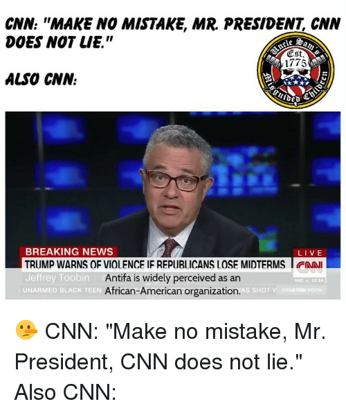"""cnn.com, Memes, and Nas: CNN: """"MAKE NO MISTAKE, MR. PRESIDENT, CNN  DOES NOT LIE.""""  Est  1775  ALSO CNN.  BREAKING NEWS  TRUMP WARNS OF VIOLENCE IF REPUBLICANS LOSE MIDTERMS I FAN  Jeffrey Toobin  LIVE  Antifa is widely perceived as an  African-American organization.  NAS & 12.14  UNARMED BLACK TEEN 🤥 CNN: """"Make no mistake, Mr. President, CNN does not lie."""" Also CNN:"""