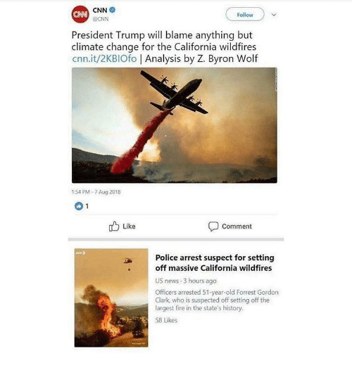 cnn.com, Fire, and Memes: CNN  OCNN  CNN  Follow )  President Trump will blame anything but  climate change for the California wildfires  cnn.it/2KBIOfo | Analysis by Z. Byron Wolf  1:54 PM-7 Aug 2018  1 Like  Comment  Police arrest suspect for setting  off massive California wildfires  US news 3 hours ago  Officers arrested 51-year-old Forrest Gordon  Clark, who is suspected off setting off the  largest fire in the state's history.  58 Likes