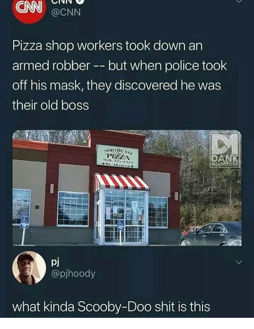cnn.com, Pizza, and Police: CNN  Pizza shop workers took down an  off his mask, they discovered he was  @CNN  armed robber -- but when police took  their old boss  ME  pj  @pjhoody  what kinda Scooby-Doo shit is this