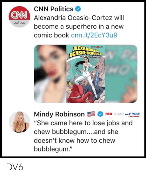 "Comic-book: CNN Politics  Alexandria Ocasio-Cortez will  become a superhero in a new  comic book cnn.it/2EcY3u9  CNN  politics  ALEXANDRIA  CASIO-CORTEZ  Mindy RobinsonEFYOU!  ""She came here to lose jobs and  chew bubblegum...and she  doesn't know how to chew  bubblegum."" DV6"