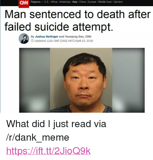 "Africa, cnn.com, and Dank: CNN Regions U.S. Africa l Americas Asia China Europe Middle East Opinion  Man sentenced to death after  suicide attempt.  failed  By Joshua Berlinger and Yoonjung Seo, CNN  O Updated 1122 GMT (1922 HKT) April 23, 2018 <p>What did I just read via /r/dank_meme <a href=""https://ift.tt/2JioQ9k"">https://ift.tt/2JioQ9k</a></p>"