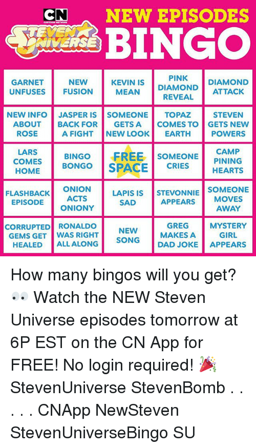 garnet: CNNEW EPISODES  PINK  GARNET  UNFUSES  NEW  FUSION  MEAN DIAMOND DIAMOND  REVEAL  KEVIN IS  STEVEN  A FIGHT NEW LOOK EARTH POWERS  SOMEONEPINING  NEW INFO JASPER IS SOMEONE TOPAZ  ABOUT BACK FOR GETS A COMES TO GETS NEW  ROSE  LARS  HOMEBONGO SPACECRIESHEARTS  COMES BINGO FREE S  FLASHBACK ONION  ACTS  LAPIS ISSTEVONNIE SOMEONE  APPEARS MOVES  AWAY  EPISODE  SAD  ONIONY  GREG MYSTERY  CORRUPTED RONALDO  GEMS GET WAS RIGHT  NEW  GIRL  SONG MAKES A  HEALED ALL ALONG  DAD JOKE APPEARS How many bingos will you get? 👀 Watch the NEW Steven Universe episodes tomorrow at 6P EST on the CN App for FREE! No login required! 🎉 StevenUniverse StevenBomb . . . . . CNApp NewSteven StevenUniverseBingo SU