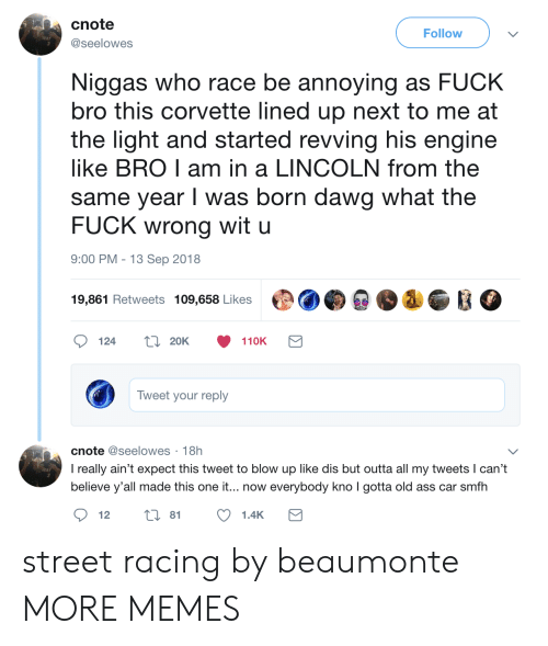 Ass, Dank, and Memes: cnote  @seelowes  Follow  2T  Niggas who race be annoying as FUCK  bro this corvette lined up next to me at  the light and started revving his engine  like BRO I am in a LINCOLN from the  same year I was born dawg what the  FUCK wrong wit u  9:00 PM - 13 Sep 2018  19,861 Retweets 109,658 Likes  20K  110K  Tweet your reply  cnote @seelowes 18h  I really ain't expect this tweet to blow up like dis but outta all my tweets l can't  believe y'all made this one it... now everybody kno I gotta old ass car smfh  2T  12  i 81  1.4K street racing by beaumonte MORE MEMES