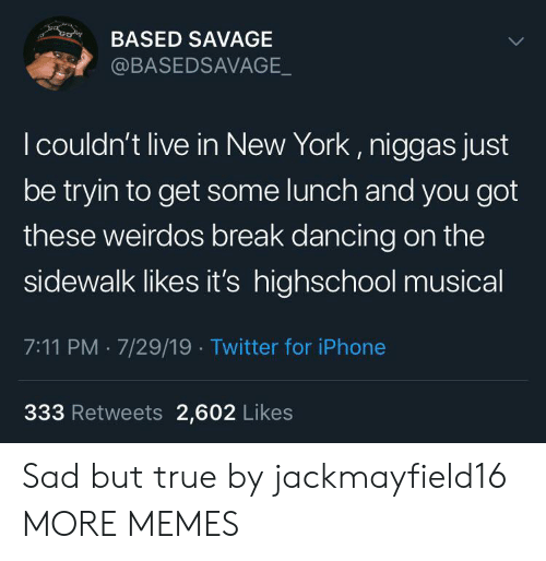 Sad But True: co  BASED SAVAGE  @BASEDSAVAGE_  I couldn't live in New York, niggas just  be tryin to get some lunch and you got  these weirdos break dancing on the  sidewalk likes it's highschool musical  7:11 PM 7/29/19 Twitter for iPhone  333 Retweets 2,602 Likes Sad but true by jackmayfield16 MORE MEMES