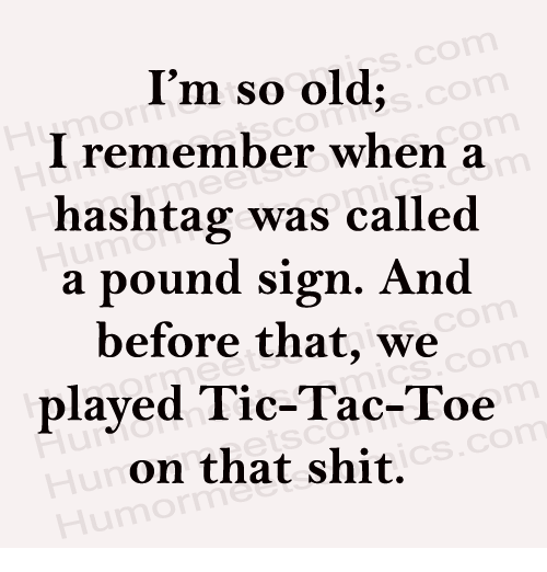 pound sign: CO  I'm so old;  I remember when a  hashtag was called  a pound sign. And  before that, we  played Tic-Tac-Toe  on that shit.