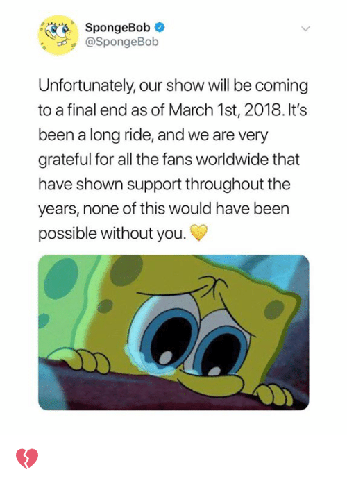 Dank, SpongeBob, and All The: CO  SpongeBob  ,@SpongeBob  Unfortunately, our show will be coming  to a final end as of March 1st, 2018. It's  been a long ride, and we are very  grateful for all the fans worldwide that  have shown support throughout the  years, none of this would have been  possible without you. 💔