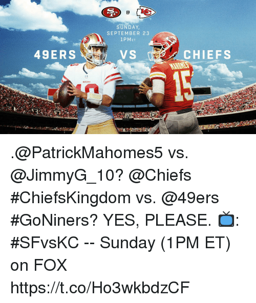 San Francisco 49ers, Memes, and Chiefs: CO  SUNDAY  SEPTEMBER 23  1PMET  49ERS  CHIEFS  4988s .@PatrickMahomes5 vs. @JimmyG_10? @Chiefs #ChiefsKingdom vs. @49ers #GoNiners? YES, PLEASE.  📺: #SFvsKC -- Sunday (1PM ET) on FOX https://t.co/Ho3wkbdzCF