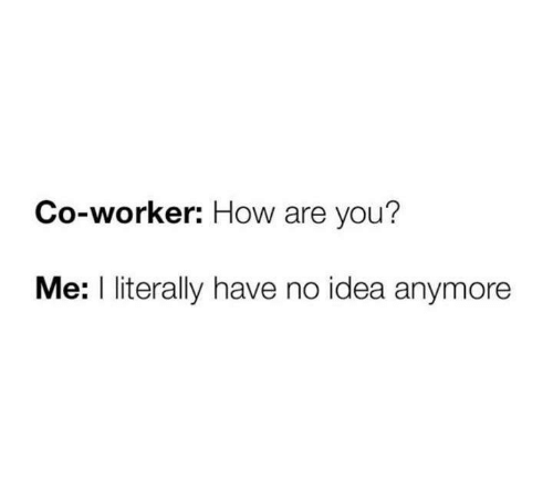 Funny, Tumblr, and How: Co-worker: How are you?  Me: I literally have no idea anymore