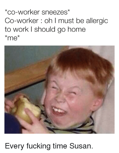 Fucking, Work, and Home: *co-worker sneezes  Co-worker: oh I must be allergic  to work l should go home  *me Every fucking time Susan.