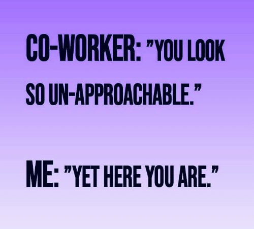 """co-worker: CO-WORKER: """"YOU LOOK  SO UN-APPROACHABLE.""""  ME: """"YET HERE YOU ARE."""""""