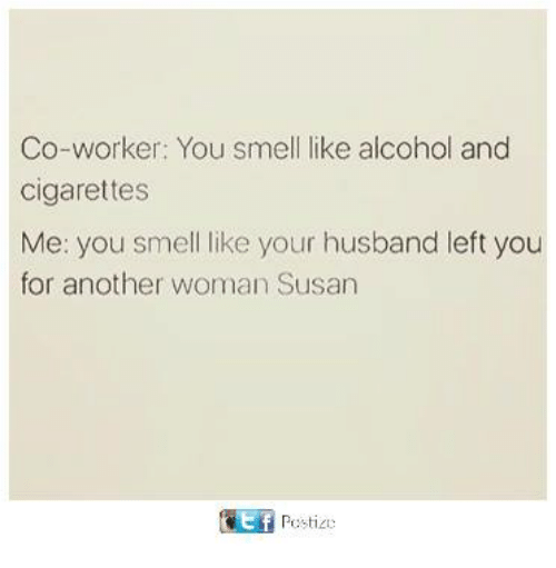 You Smell Like: Co-worker: You smell like alcohol and  cigarettes  Me: you smell like your husband left you  for another woman Susan