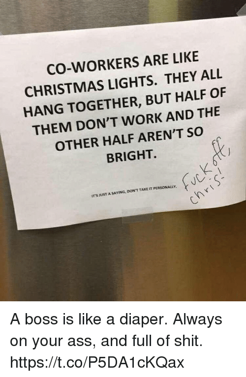 Ass, Christmas, and Funny: CO-WORKERS ARE LIKE  CHRISTMAS LIGHTS. THEY ALL  HANG TOGETHER, BUT HALF OF  THEM DON'T WORK AND THE  OTHER HALF AREN'T SO  BRIGHT.  ITS IUST A SAYING, DON T TAKE IT PERSONALLY. A boss is like a diaper. Always on your ass, and full of shit. https://t.co/P5DA1cKQax