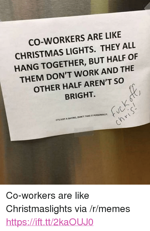 """Christmas, Memes, and Work: CO-WORKERS ARE LIKE  CHRISTMAS LIGHTS. THEY ALL  HANG TOGETHER, BUT HALF OF  THEM DON'T WORK AND THE  OTHER HALF AREN'T SO  BRIGHT.  IT'S JUST A SAYING, DON'T TAKE IT PERSONALuy <p>Co-workers are like Christmaslights via /r/memes <a href=""""https://ift.tt/2kaOUJ0"""">https://ift.tt/2kaOUJ0</a></p>"""