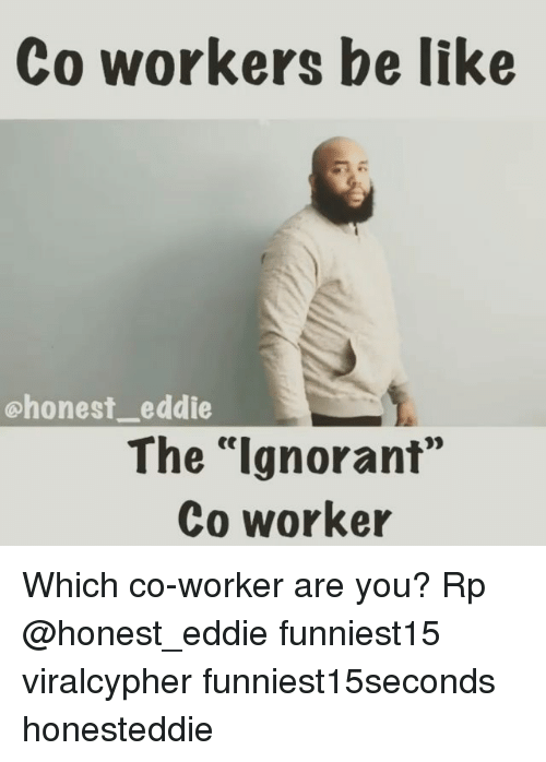 "Be Like, Funny, and Ignorant: Co workers be like  chonest_ eddie  The ""Ignorant""  Co worker  ее Which co-worker are you? Rp @honest_eddie funniest15 viralcypher funniest15seconds honesteddie"