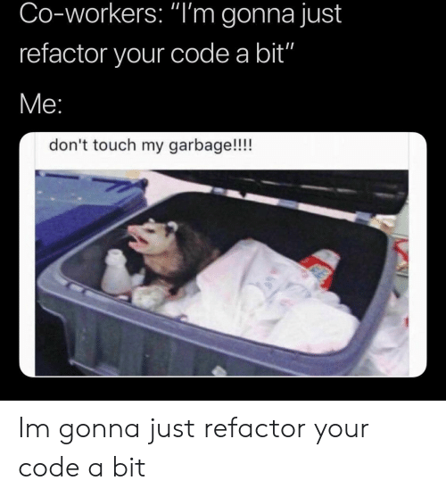 "Refactor: Co-workers: ""I'm gonna just  refactor your code a bit""  don't touch my garbage!!!! Im gonna just refactor your code a bit"